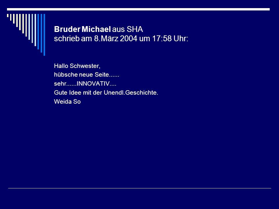 Bruder Michael aus SHA schrieb am 8.März 2004 um 17:58 Uhr: Hallo Schwester, hübsche neue Seite...... sehr......INNOVATIV.... Gute Idee mit der Unendl