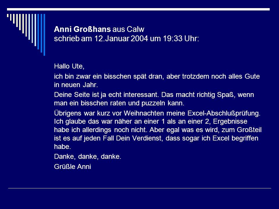 Anni Großhans aus Calw schrieb am 12.Januar 2004 um 19:33 Uhr: Hallo Ute, ich bin zwar ein bisschen spät dran, aber trotzdem noch alles Gute in neuen