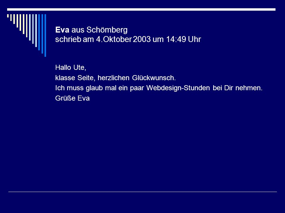 Eva aus Schömberg schrieb am 4.Oktober 2003 um 14:49 Uhr Hallo Ute, klasse Seite, herzlichen Glückwunsch. Ich muss glaub mal ein paar Webdesign-Stunde