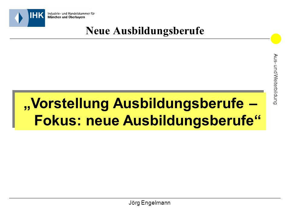 Jörg Engelmann Vorstellung Ausbildungsberufe – Fokus: neue Ausbildungsberufe Aus- und Weiterbildung Neue Ausbildungsberufe