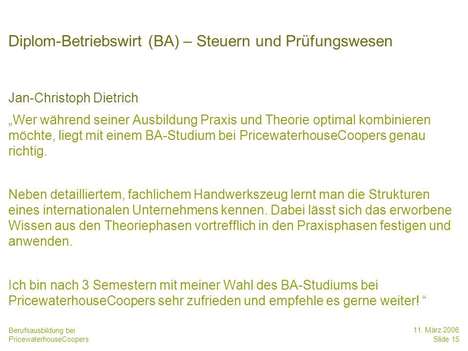 Berufsausbildung bei PricewaterhouseCoopers 11. März 2006 Slide 15 Diplom-Betriebswirt (BA) – Steuern und Prüfungswesen Jan-Christoph Dietrich Wer wäh