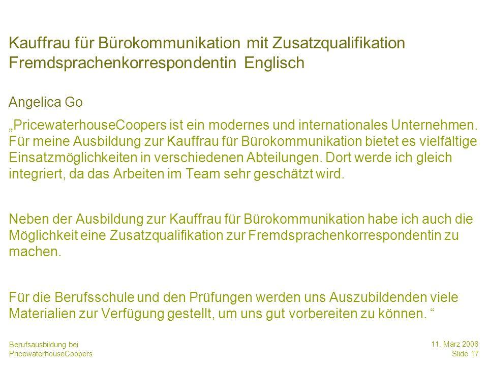 Berufsausbildung bei PricewaterhouseCoopers 11. März 2006 Slide 17 Kauffrau für Bürokommunikation mit Zusatzqualifikation Fremdsprachenkorrespondentin