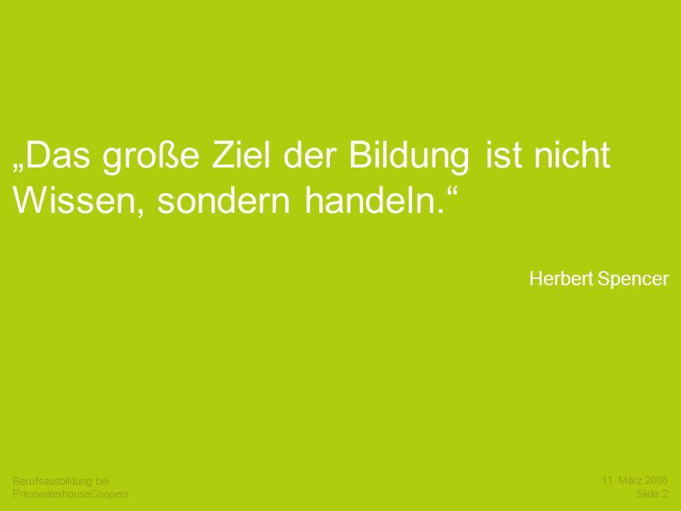 Berufsausbildung bei PricewaterhouseCoopers 11. März 2006 Slide 2 Das große Ziel der Bildung ist nicht Wissen, sondern handeln. Herbert Spencer