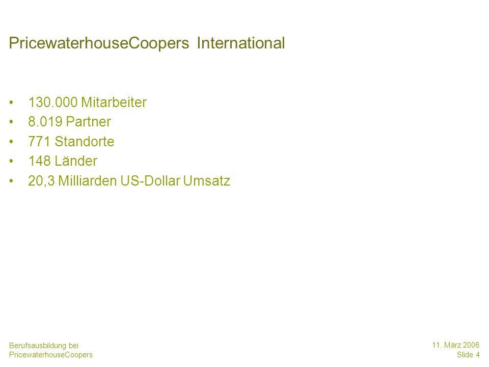 Berufsausbildung bei PricewaterhouseCoopers 11. März 2006 Slide 4 PricewaterhouseCoopers International 130.000 Mitarbeiter 8.019 Partner 771 Standorte