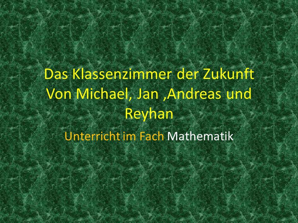 Das Klassenzimmer der Zukunft Von Michael, Jan,Andreas und Reyhan Unterricht im Fach Mathematik