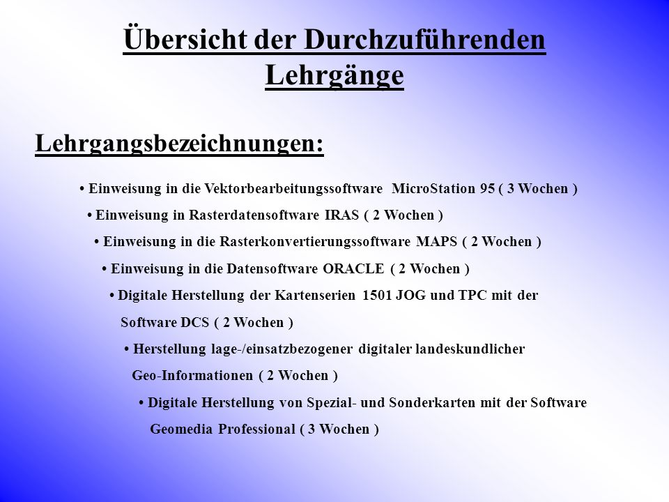 Übersicht der Durchzuführenden Lehrgänge Lehrgangsbezeichnungen: Einweisung in die Vektorbearbeitungssoftware MicroStation 95 ( 3 Wochen ) Einweisung
