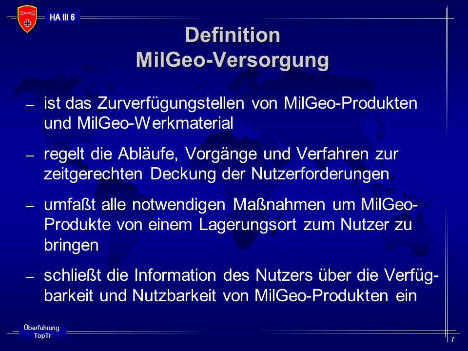 HA III 6 Überführung TopTr 8 – ist das Vorhalten von MilGeo-Produkten, Repro- duktionsunterlagen und MilGeo-Werkmaterial für Bw, Bündnis- und Vertragspartner – beinhaltet logistische Verfahren, Strukturen und Ab- läufe zur Sicherstellung einer zeit- und auftrags- gerechten Lagerhaltung – ist ein Organisationsmittel, um die zeitgerechte, auftragsbezogene MilGeo-Versorgung sicherzustellen MilGeo-Bevorratung