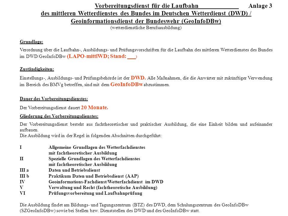Vorbereitungsdienst für die Laufbahn Anlage 3 des mittleren Wetterdienstes des Bundes im Deutschen Wetterdienst (DWD) / Geoinformationsdienst der Bundeswehr (GeoInfoDBw) (wetterdienstliche Berufsausbildung) Grundlage: Verordnung über die Laufbahn-, Ausbildungs- und Prüfungsvorschriften für die Laufbahn des mittleren Wetterdienstes des Bundes im DWD/GeoInfoDBw (LAPO-mittlWD; Stand: ) Zuständigkeiten: Einstellungs-, Ausbildungs- und Prüfungsbehörde ist der DWD.