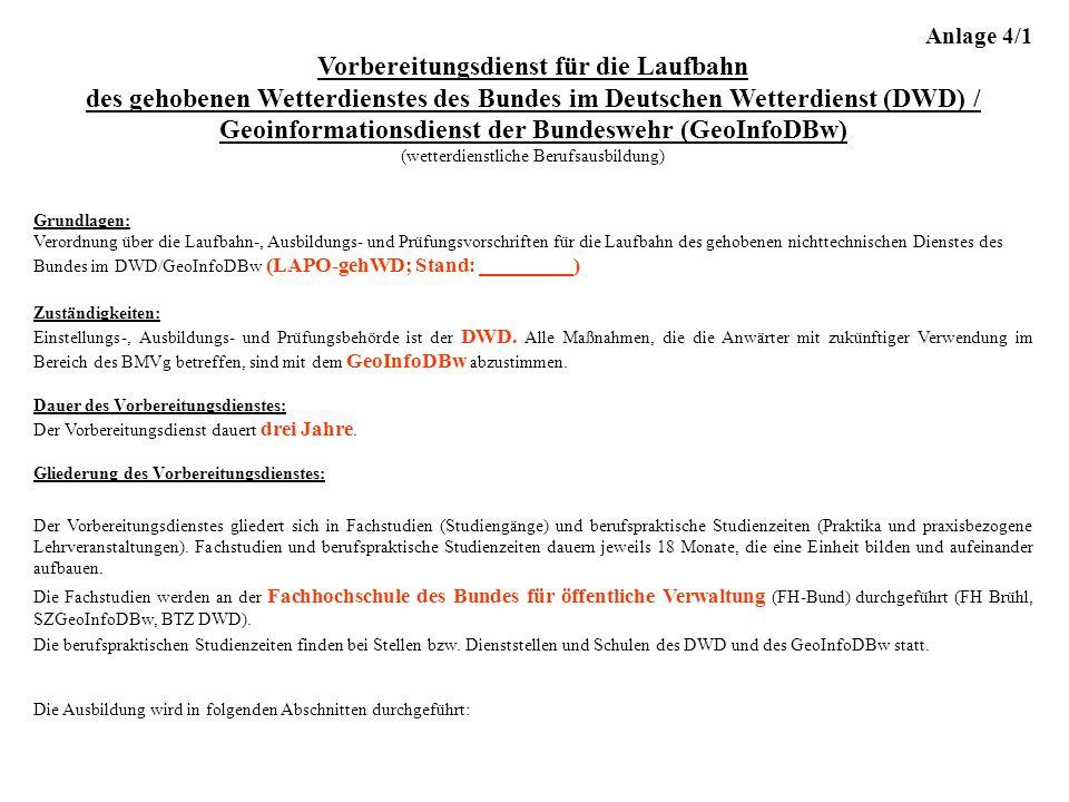 Anlage 4/1 Vorbereitungsdienst für die Laufbahn des gehobenen Wetterdienstes des Bundes im Deutschen Wetterdienst (DWD) / Geoinformationsdienst der Bundeswehr (GeoInfoDBw) (wetterdienstliche Berufsausbildung) Grundlagen: Verordnung über die Laufbahn-, Ausbildungs- und Prüfungsvorschriften für die Laufbahn des gehobenen nichttechnischen Dienstes des Bundes im DWD/GeoInfoDBw (LAPO-gehWD; Stand: ) Zuständigkeiten: Einstellungs-, Ausbildungs- und Prüfungsbehörde ist der DWD.