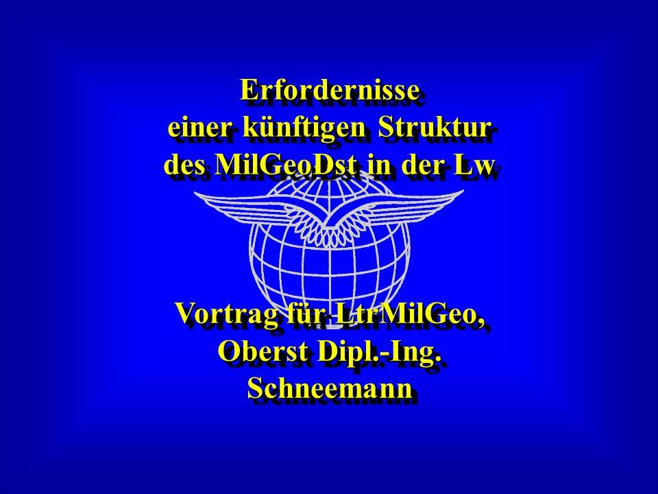 Erfordernisse einer künftigen Struktur des MilGeoDst in der Lw Vortrag für LtrMilGeo, Oberst Dipl.-Ing. Schneemann Erfordernisse einer künftigen Struk