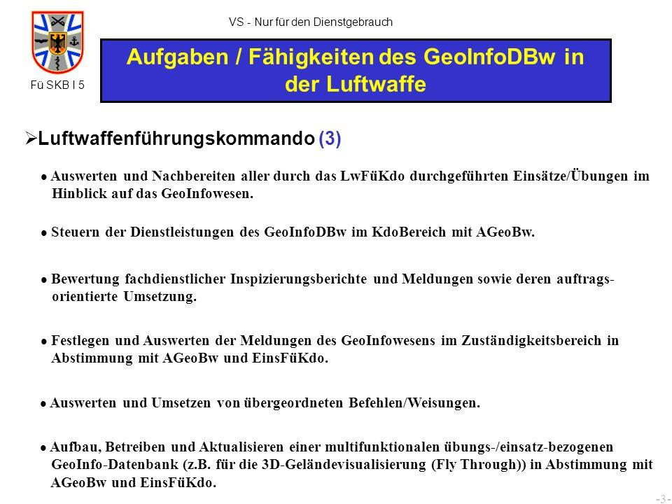 -4- VS - Nur für den Dienstgebrauch Aufgaben / Fähigkeiten des GeoInfoDBw in der Luftwaffe Leitung des Arbeitsbereiches GeoInfoW beim FüZLw/Lagezentrum Lw.