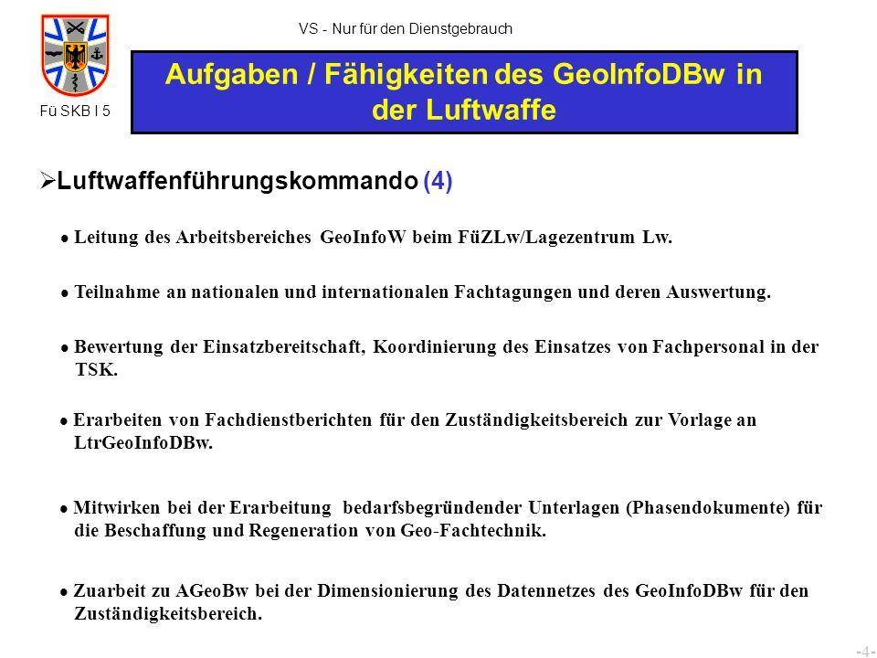 -5- Fü SKB I 5 VS - Nur für den Dienstgebrauch Aufgaben / Fähigkeiten des GeoInfoDBw in der Luftwaffe Luftwaffendivisionen und LTKdo (Stab) (1) Beratung des Kommandeurs und des Stabes in allen Angelegenheiten des GeoInfowesens.
