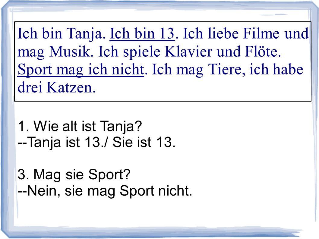 Ich bin Tanja. Ich bin 13. Ich liebe Filme und mag Musik. Ich spiele Klavier und Flöte. Sport mag ich nicht. Ich mag Tiere, ich habe drei Katzen. 1. W