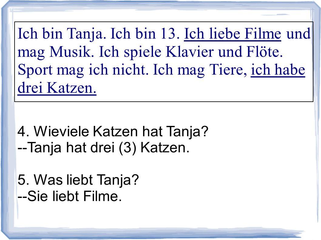 Ich bin Tanja. Ich bin 13. Ich liebe Filme und mag Musik. Ich spiele Klavier und Flöte. Sport mag ich nicht. Ich mag Tiere, ich habe drei Katzen. 4. W