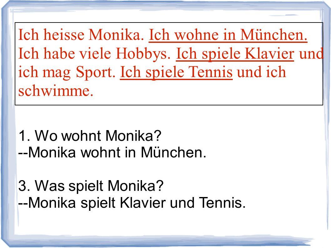Ich heisse Monika. Ich wohne in München. Ich habe viele Hobbys. Ich spiele Klavier und ich mag Sport. Ich spiele Tennis und ich schwimme. 1. Wo wohnt