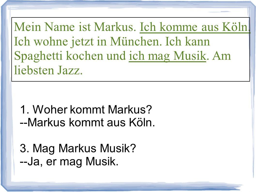 1. Woher kommt Markus? --Markus kommt aus Köln. 3. Mag Markus Musik? --Ja, er mag Musik. Mein Name ist Markus. Ich komme aus Köln. Ich wohne jetzt in