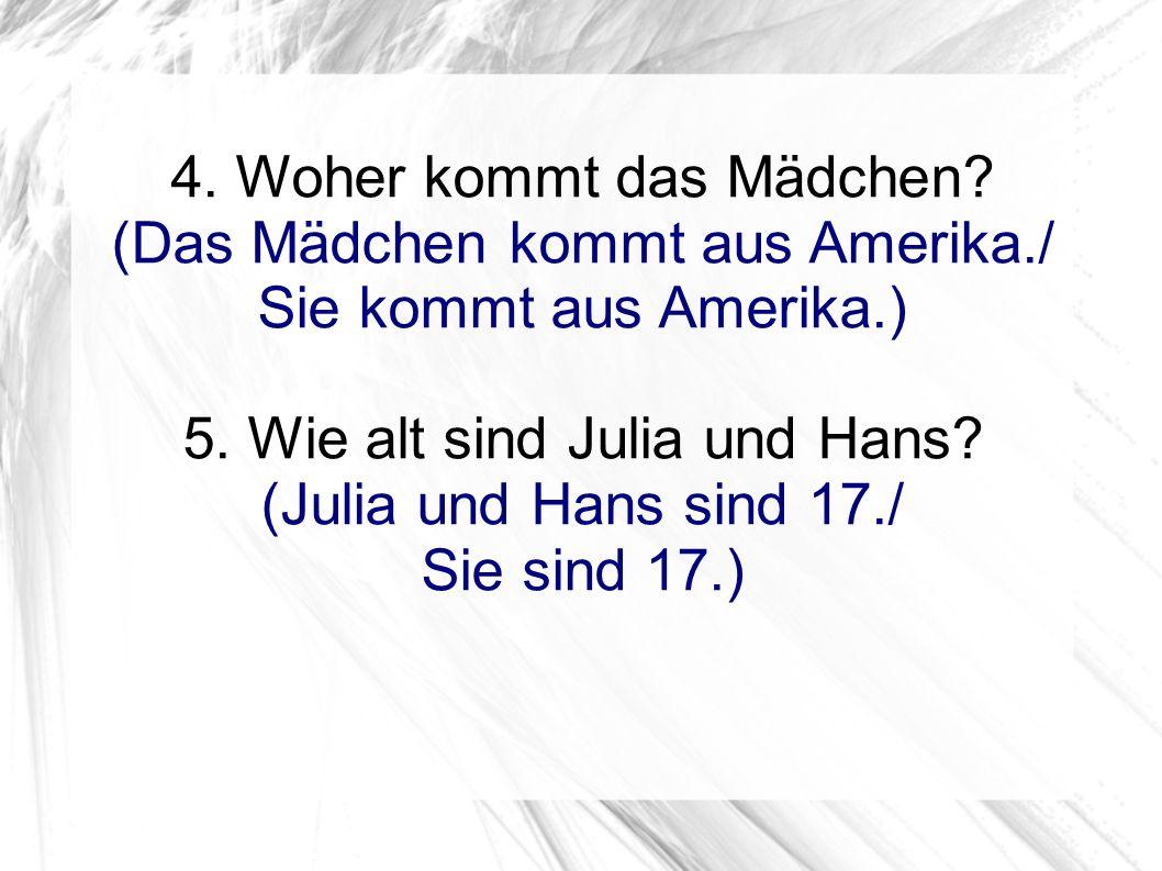 4. Woher kommt das Mädchen? (Das Mädchen kommt aus Amerika./ Sie kommt aus Amerika.) 5. Wie alt sind Julia und Hans? (Julia und Hans sind 17./ Sie sin