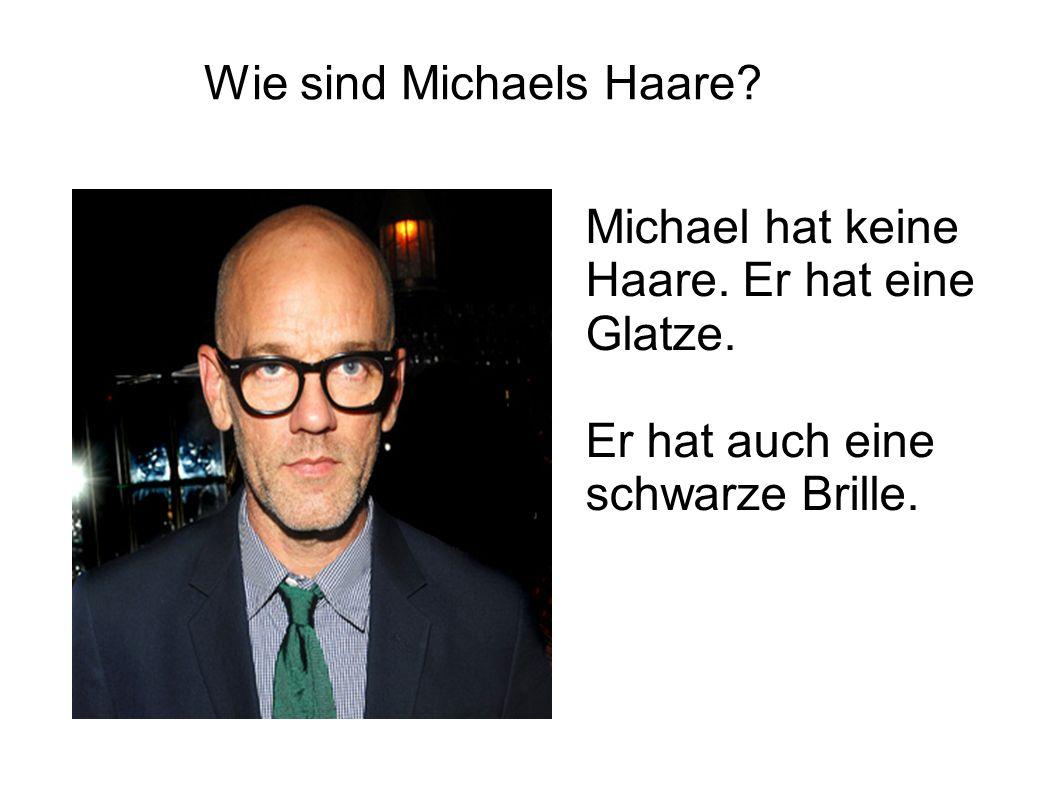 Wie sind Michaels Haare? Michael hat keine Haare. Er hat eine Glatze. Er hat auch eine schwarze Brille.