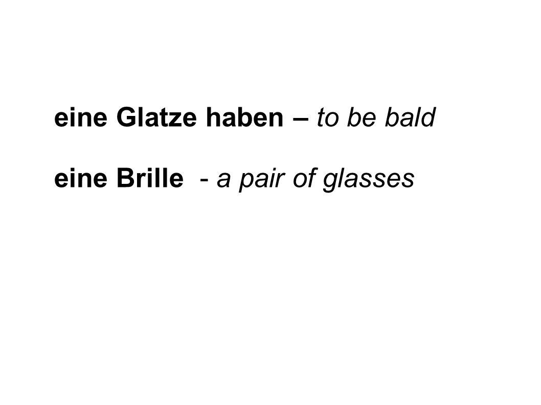 eine Glatze haben – to be bald eine Brille - a pair of glasses