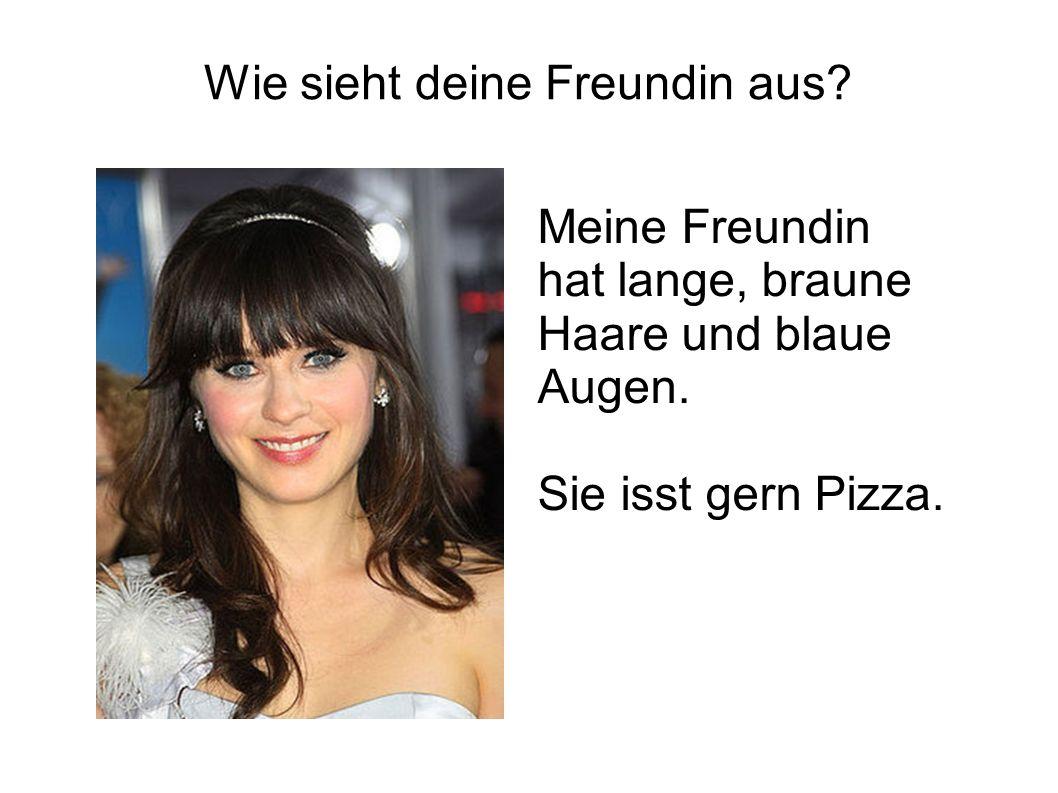 Wie sieht deine Freundin aus? Meine Freundin hat lange, braune Haare und blaue Augen. Sie isst gern Pizza.