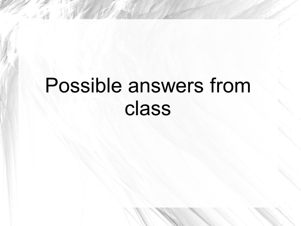 Possible answers from class