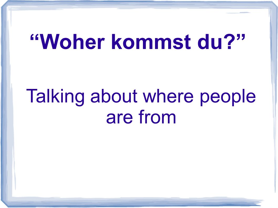 Woher kommst du.--Ich komme aus Amerika. (Where do you come from.