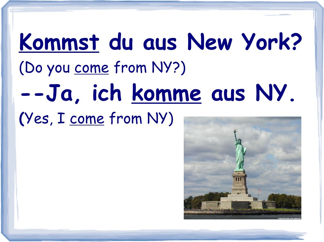 Kommst du aus New York? (Do you come from NY?) --Ja, ich komme aus NY. (Yes, I come from NY)