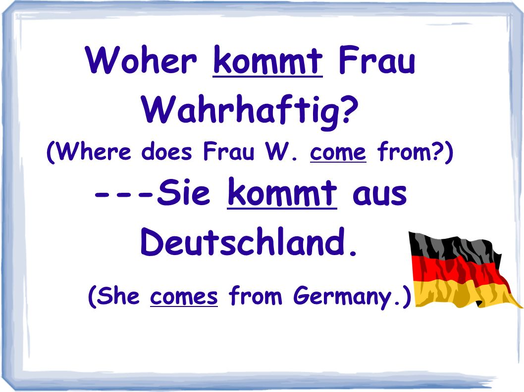 Woher kommt Frau Wahrhaftig? (Where does Frau W. come from?) ---Sie kommt aus Deutschland. (She comes from Germany.)