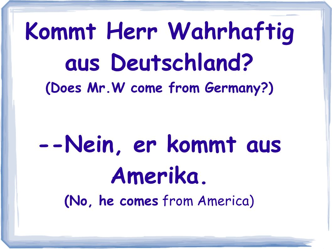 Kommt Herr Wahrhaftig aus Deutschland? (Does Mr.W come from Germany?) --Nein, er kommt aus Amerika. (No, he comes from America)