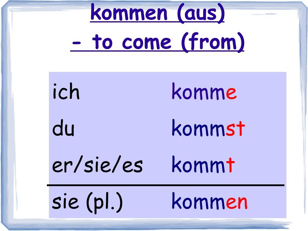 kommen (aus) - to come (from) ichkomme dukommst er/sie/eskommt sie (pl.)kommen