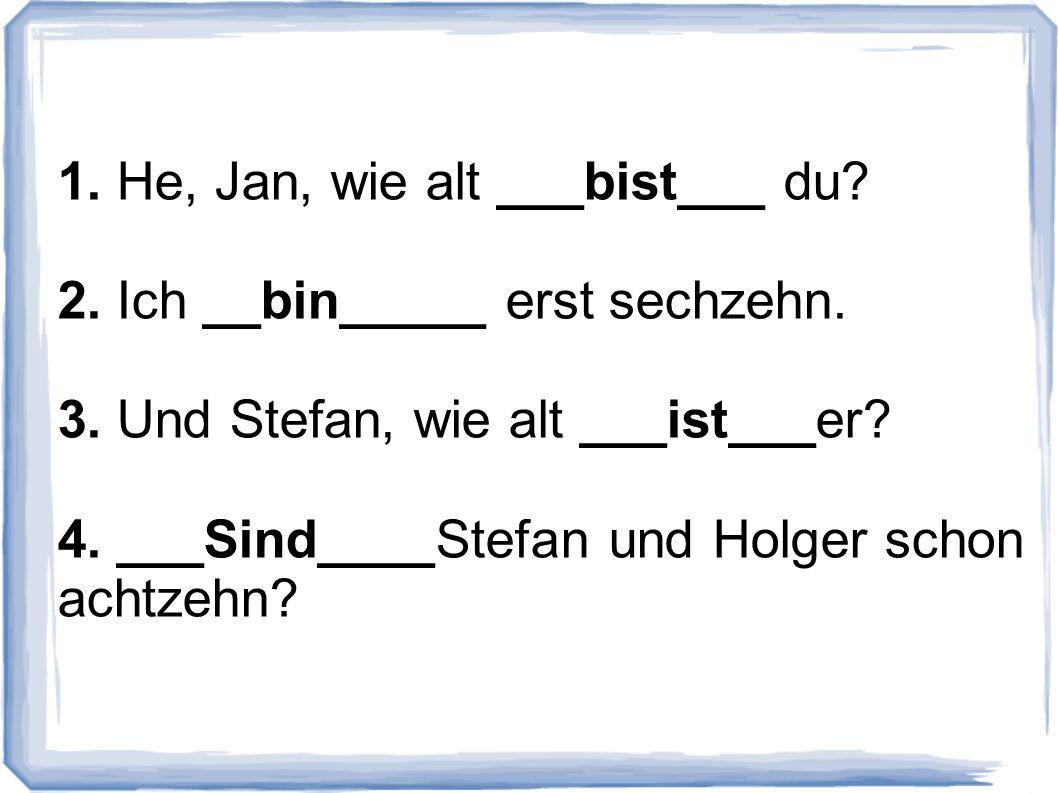 1. He, Jan, wie alt ___bist___ du? 2. Ich __bin_____ erst sechzehn. 3. Und Stefan, wie alt ___ist___er? 4. ___Sind____Stefan und Holger schon achtzehn