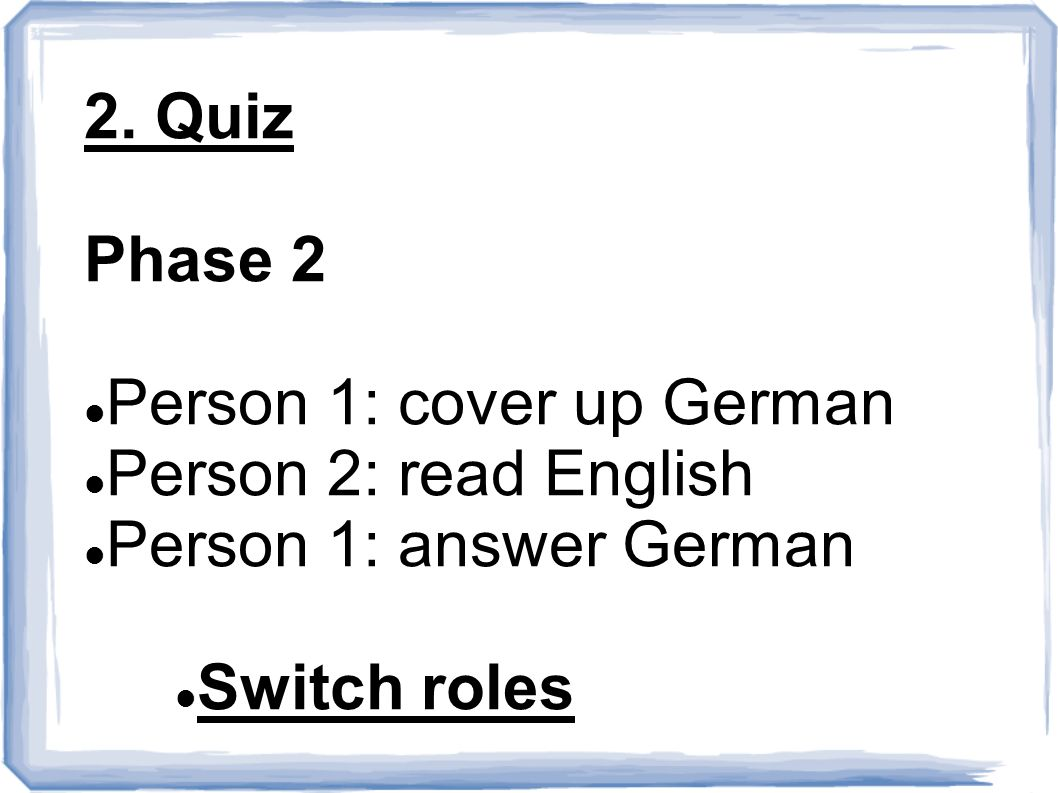2. Quiz Phase 2 Person 1: cover up German Person 2: read English Person 1: answer German Switch roles