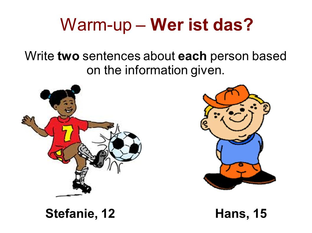 Warm-up – Wer ist das? Write two sentences about each person based on the information given. Stefanie, 12Hans, 15