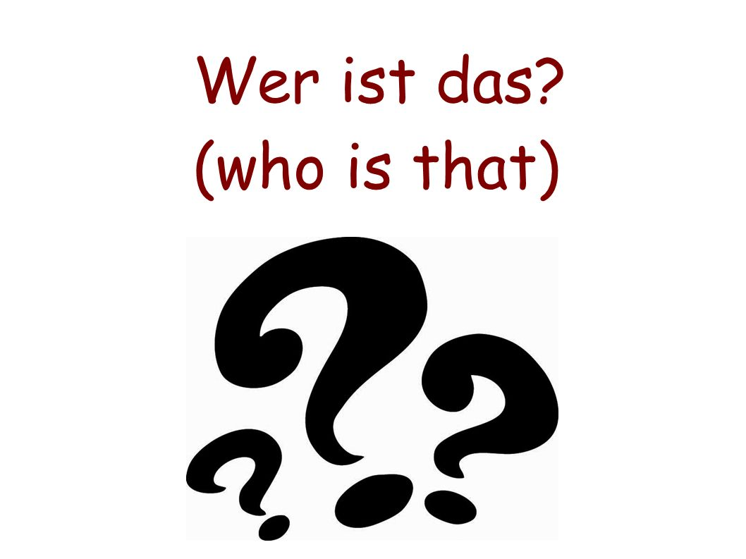 Wer ist das? (who is that)