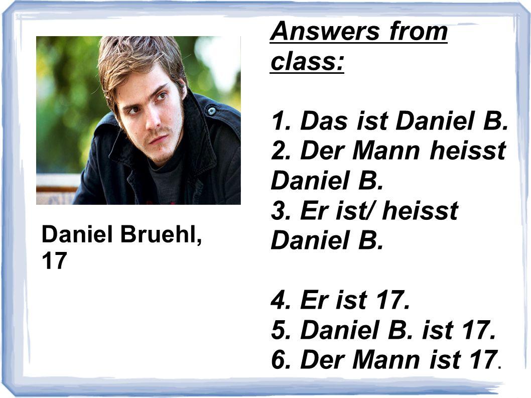 Daniel Bruehl, 17 Answers from class: 1. Das ist Daniel B. 2. Der Mann heisst Daniel B. 3. Er ist/ heisst Daniel B. 4. Er ist 17. 5. Daniel B. ist 17.