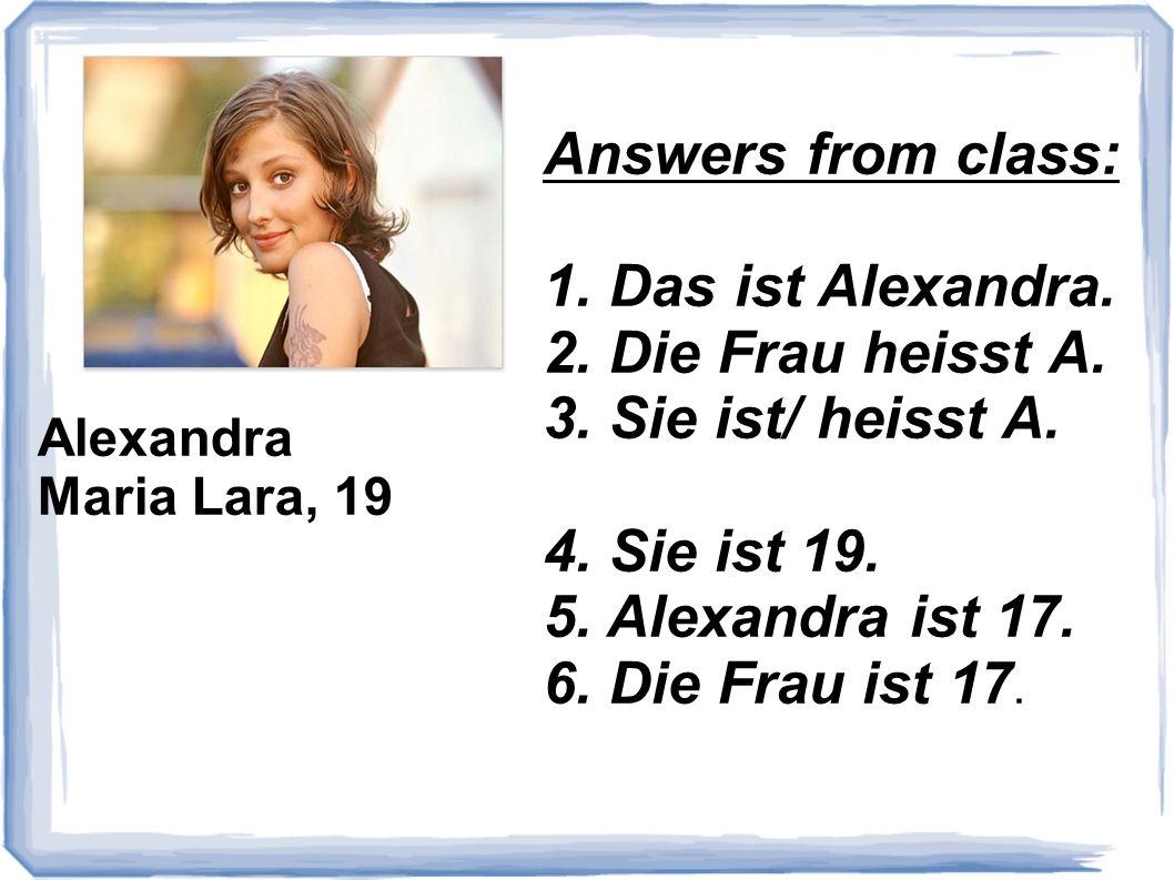 Alexandra Maria Lara, 19 Answers from class: 1. Das ist Alexandra. 2. Die Frau heisst A. 3. Sie ist/ heisst A. 4. Sie ist 19. 5. Alexandra ist 17. 6.