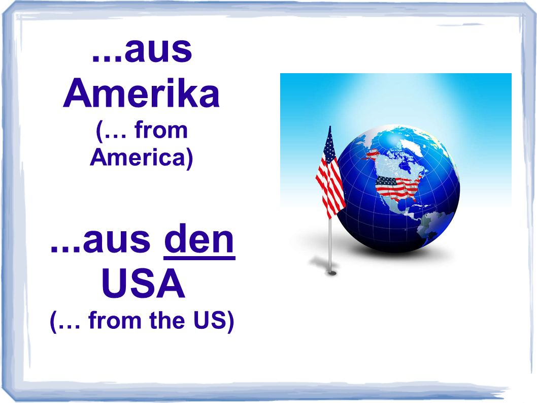 ...aus Amerika (… from America)...aus den USA (… from the US)