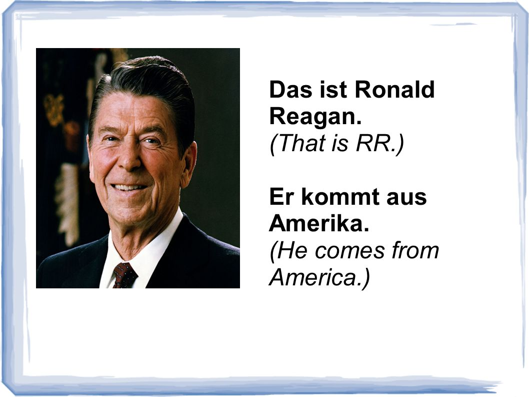 Das ist Ronald Reagan. (That is RR.) Er kommt aus Amerika. (He comes from America.)