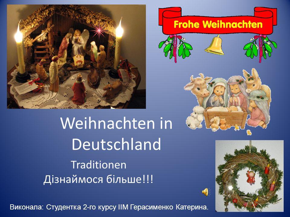 Weihnachten in Deutschland Traditionen Дізнаймося більше!!! Виконала: Студентка 2-го курсу ІІМ Герасименко Катерина.