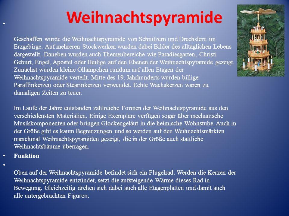 Weihnachtspyramide Geschaffen wurde die Weihnachtspyramide von Schnitzern und Drechslern im Erzgebirge. Auf mehreren Stockwerken wurden dabei Bilder d