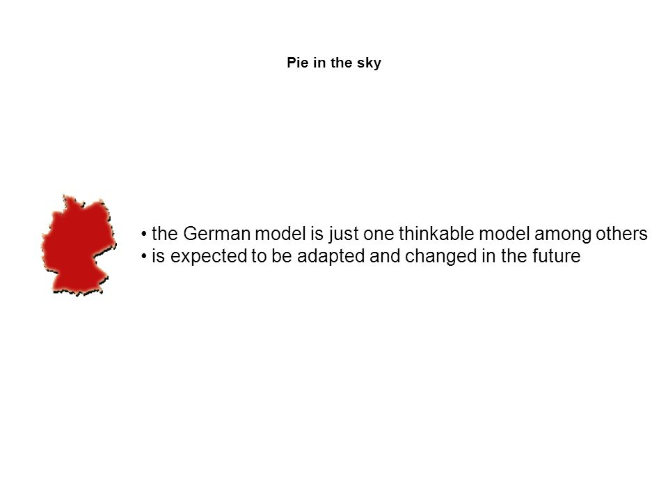 Pie in the sky the German model is just one thinkable model among others is expected to be adapted and changed in the future
