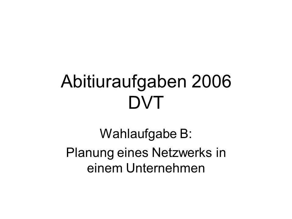 Abitiuraufgaben 2006 DVT Wahlaufgabe B: Planung eines Netzwerks in einem Unternehmen