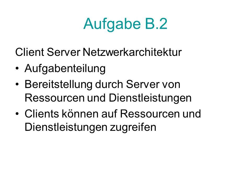 Aufgabe B.2 Client Server Netzwerkarchitektur Aufgabenteilung Bereitstellung durch Server von Ressourcen und Dienstleistungen Clients können auf Ressourcen und Dienstleistungen zugreifen