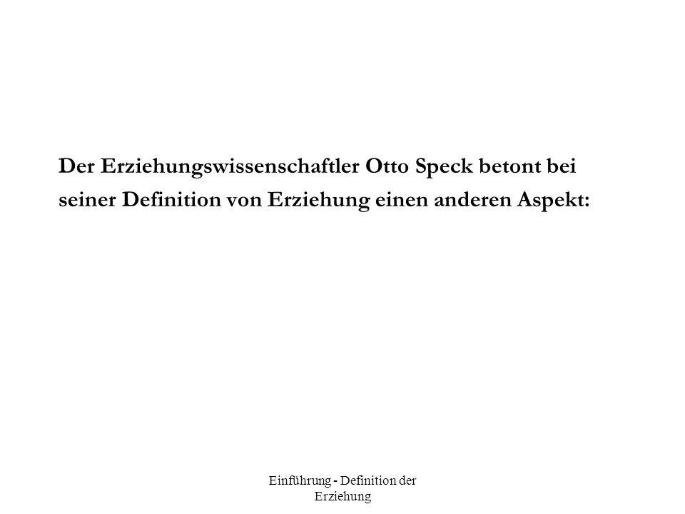 Einführung - Definition der Erziehung Der Erziehungswissenschaftler Otto Speck betont bei seiner Definition von Erziehung einen anderen Aspekt: