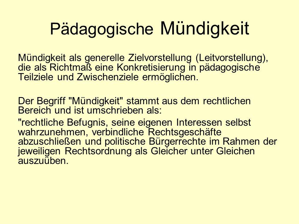 Pädagogische Mündigkeit Mündigkeit als generelle Zielvorstellung (Leitvorstellung), die als Richtmaß eine Konkretisierung in pädagogische Teilziele und Zwischenziele ermöglichen.