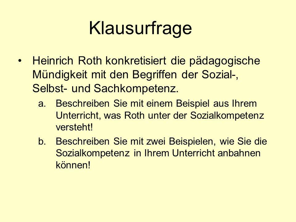 Klausurfrage Heinrich Roth konkretisiert die pädagogische Mündigkeit mit den Begriffen der Sozial-, Selbst- und Sachkompetenz.