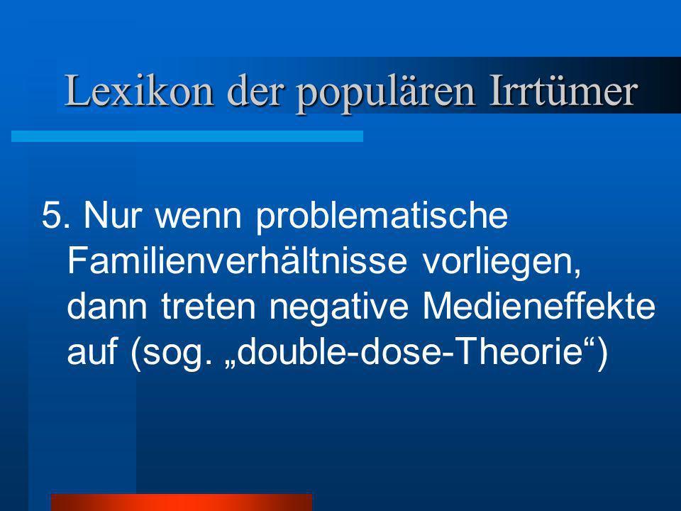 Lexikon der populären Irrtümer 5. Nur wenn problematische Familienverhältnisse vorliegen, dann treten negative Medieneffekte auf (sog. double-dose-The
