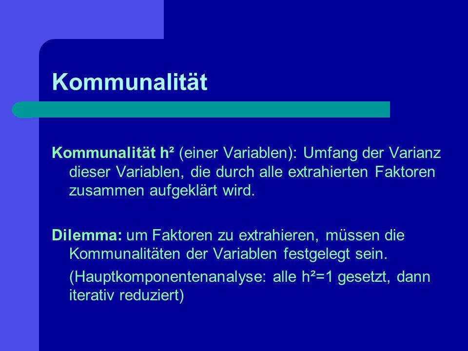 Kommunalität Kommunalität h² (einer Variablen): Umfang der Varianz dieser Variablen, die durch alle extrahierten Faktoren zusammen aufgeklärt wird. Di