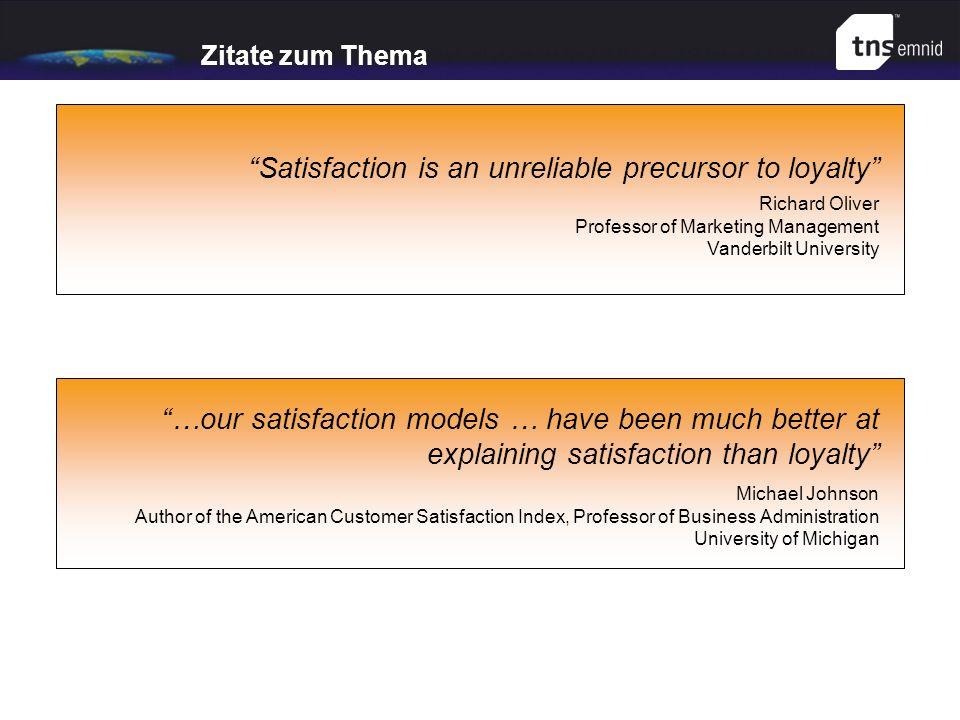 Zitate zum Thema Satisfaction is an unreliable precursor to loyalty Richard Oliver Professor of Marketing Management Vanderbilt University …our satisf