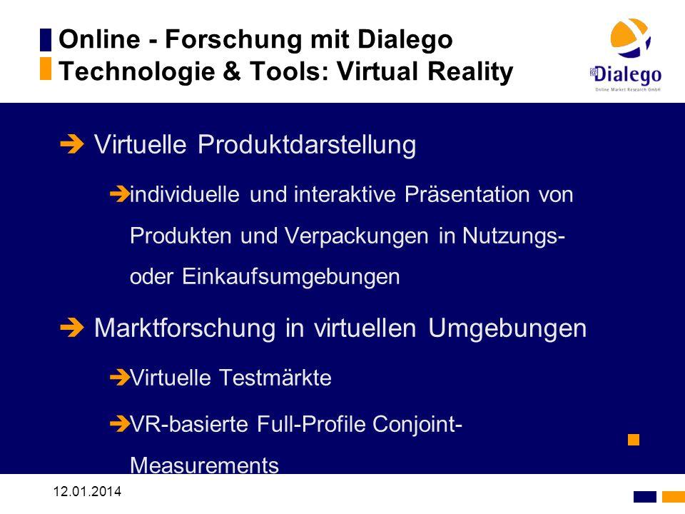 12.01.2014 Online - Forschung mit Dialego Technologie & Tools: Virtual Reality Virtuelle Produktdarstellung individuelle und interaktive Präsentation von Produkten und Verpackungen in Nutzungs- oder Einkaufsumgebungen Marktforschung in virtuellen Umgebungen Virtuelle Testmärkte VR-basierte Full-Profile Conjoint- Measurements